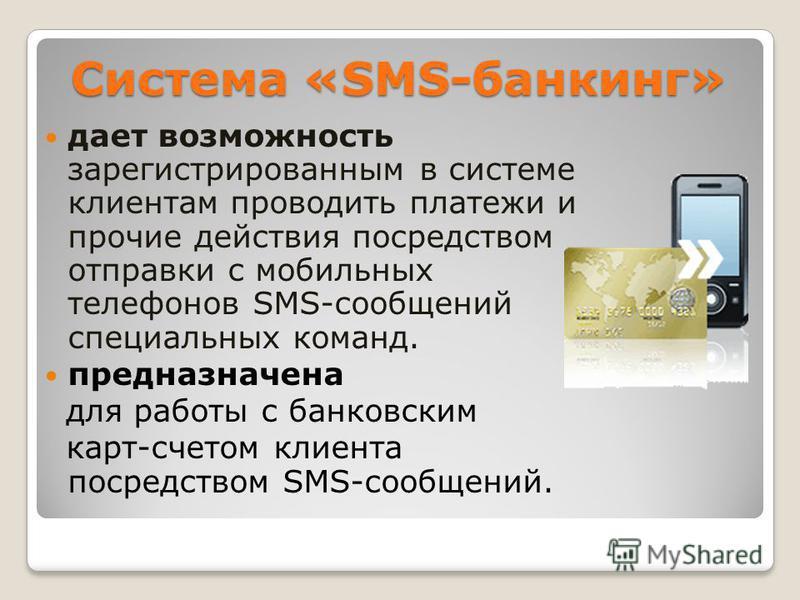 Система «SMS-банкинг» дает возможность зарегистрированным в системе клиентам проводить платежи и прочие действия посредством отправки с мобильных телефонов SMS-сообщений специальных команд. предназначена для работы с банковским карт-счетом клиента по