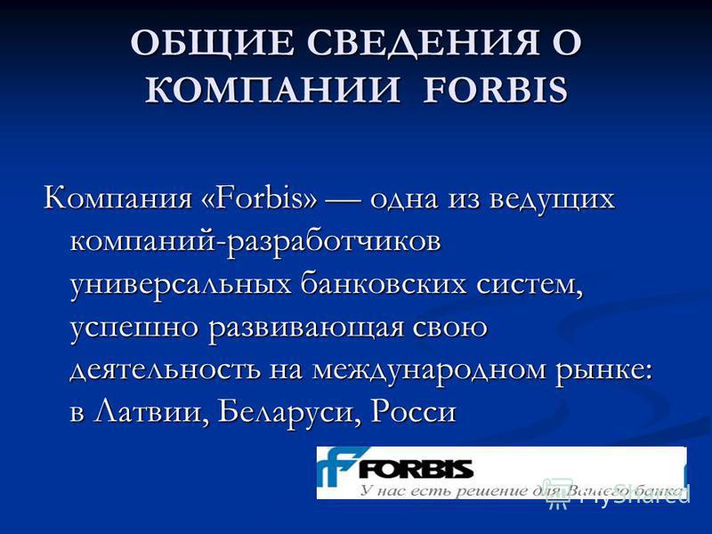 ОБЩИЕ СВЕДЕНИЯ О КОМПАНИИ FORBIS Компания «Forbis» одна из ведущих компаний-разработчиков универсальных банковских систем, успешно развивающая свою деятельность на международном рынке: в Латвии, Беларуси, Росси