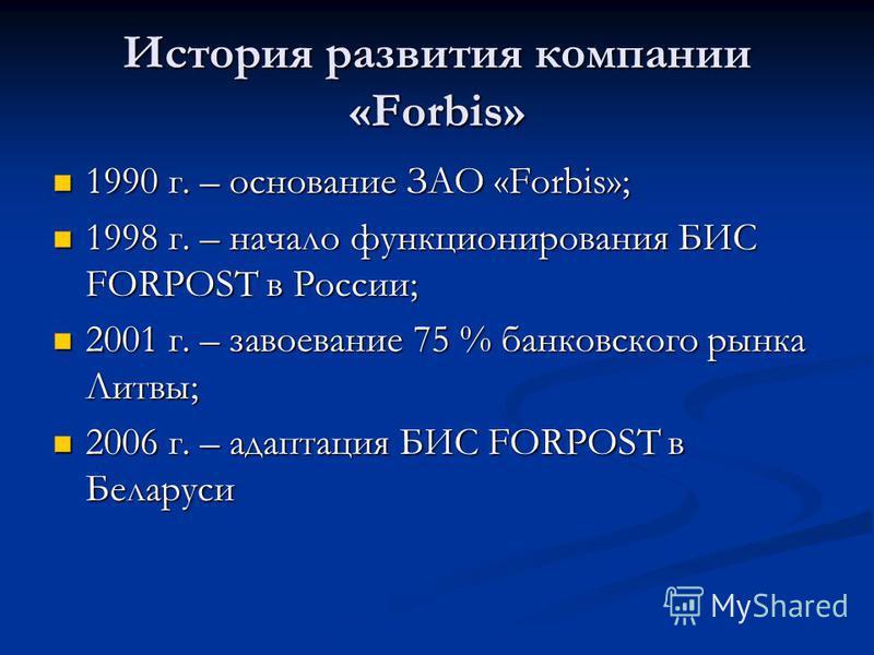 История развития компании «Forbis» 1990 г. – основание ЗАО «Forbis»; 1990 г. – основание ЗАО «Forbis»; 1998 г. – начало функционирования БИС FORPOST в России; 1998 г. – начало функционирования БИС FORPOST в России; 2001 г. – завоевание 75 % банковско