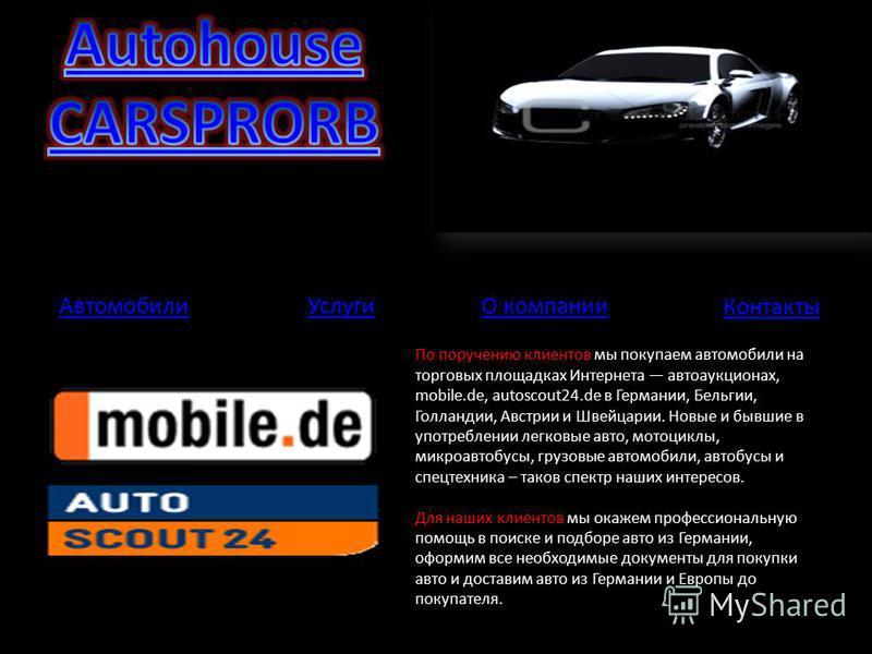 По поручению клиентов мы покупаем автомобили на торговых площадках Интернета автоаукционах, mobile.de, autoscout24. de в Германии, Бельгии, Голландии, Австрии и Швейцарии. Новые и бывшие в употреблении легковые авто, мотоциклы, микроавтобусы, грузовы