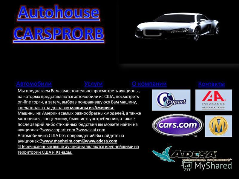 Автомобили Контакты УслугиО компании Мы предлагаем Вам самостоятельно просмотреть аукционы, на которых представляются автомобили из США, посмотреть on-line торги, а затем, выбрав понравившуюся Вам машину, сделать заказ на доставку машины из Америки.