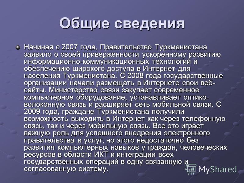 Общие сведения Начиная с 2007 года, Правительство Туркменистана заявило о своей приверженности ускоренному развитию информационно-коммуникационных технологий и обеспечению широкого доступа в Интернет для населения Туркменистана. С 2008 года государст