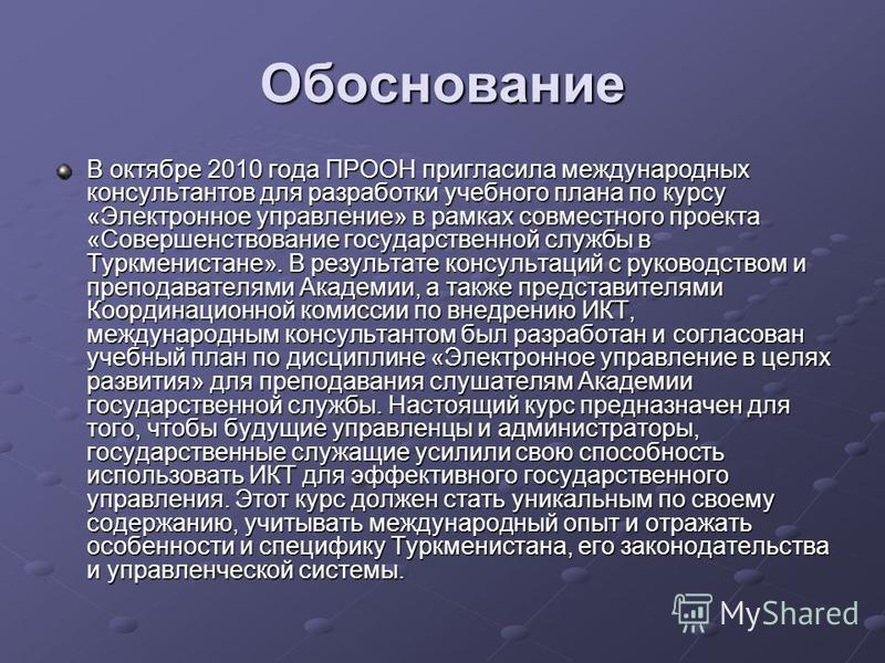 Обоснование В октябре 2010 года ПРООН пригласила международных консультантов для разработки учебного плана по курсу «Электронное управление» в рамках совместного проекта «Совершенствование государственной службы в Туркменистане». В результате консуль