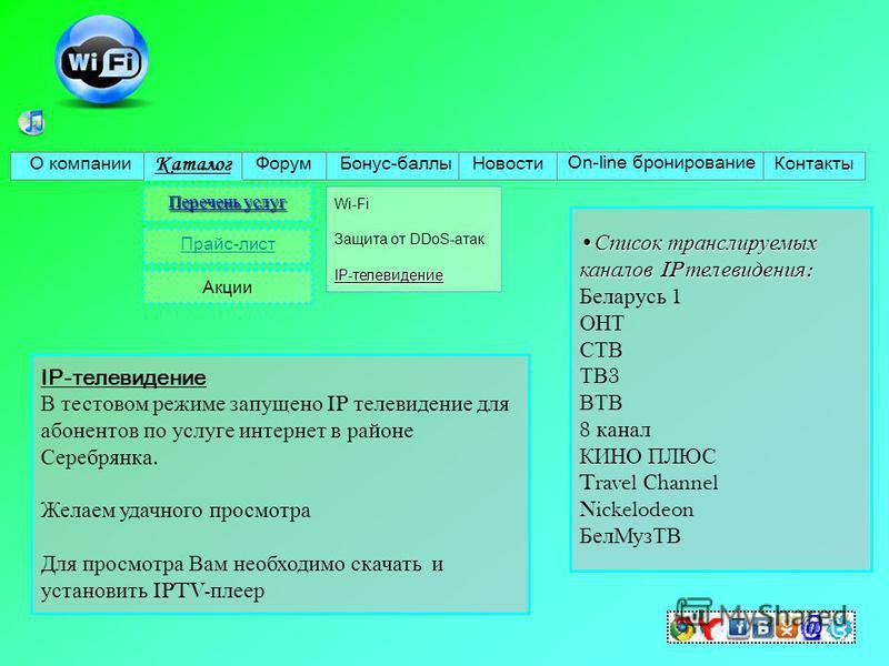 О компании Каталог Форум Бонус-баллы Новости On-line бронирование Контакты Перечень услуг Прайс-лист Акции IP-телевидение Wi-Fi Защита от DDoS-атак IP-телевидение IP-телевидение В тестовом режиме запущено IP телевидение для абонентов по услуге интерн