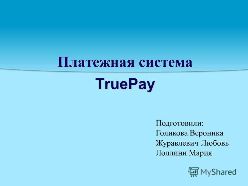 Платежная система TruePay Подготовили: Голикова Вероника Журавлевич Любовь Лоллини Мария