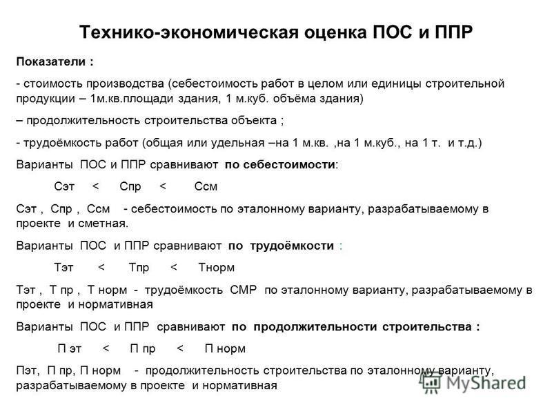 Технико-экономическая оценка ПОС и ППР Показатели : - стоимость производства (себестоимость работ в целом или единицы строительной продукции – 1 м.кв.площади здания, 1 м.куб. объёма здания) – продолжительность строительства объекта ; - трудоёмкость р