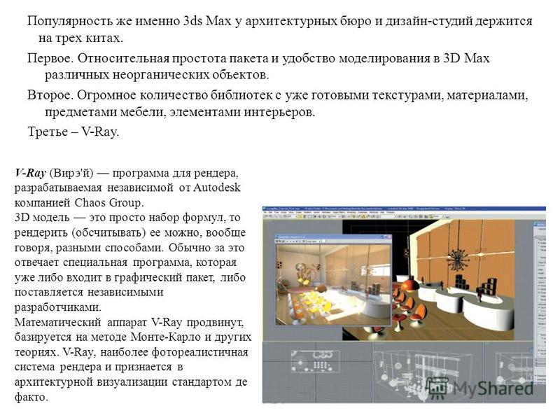 13 Популярность же именно 3ds Max у архитектурных бюро и дизайн-студий держится на трех китах. Первое. Относительная простота пакета и удобство моделирования в 3D Max различных неорганических объектов. Второе. Огромное количество библиотек с уже гото