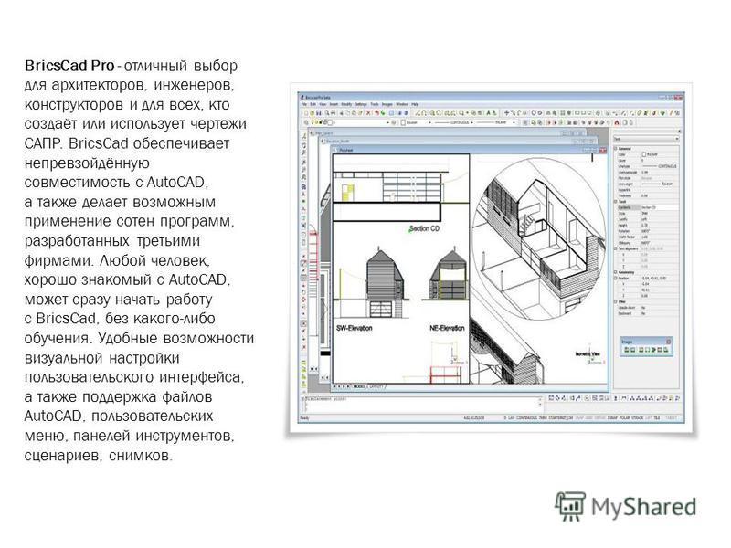 BricsCad Pro - отличный выбор для архитекторов, инженеров, конструкторов и для всех, кто создаёт или использует чертежи САПР. BricsCad обеспечивает непревзойдённую совместимость с AutoCAD, а также делает возможным применение сотен программ, разработа