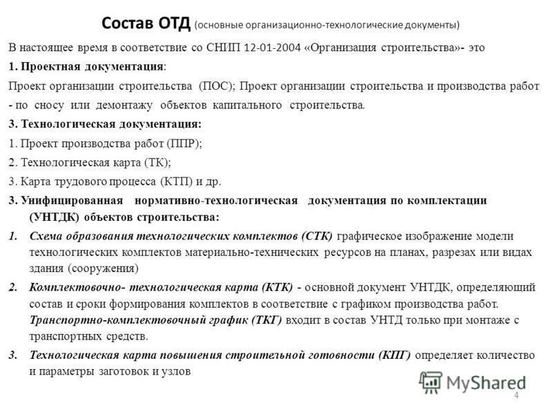 Состав ОТД (основные организационно-технологические документы) В настоящее время в соответствие со СНИП 12-01-2004 «Организация строительства»- это 1. Проектная документация: Проект организации строительства (ПОС); Проект организации строительства и