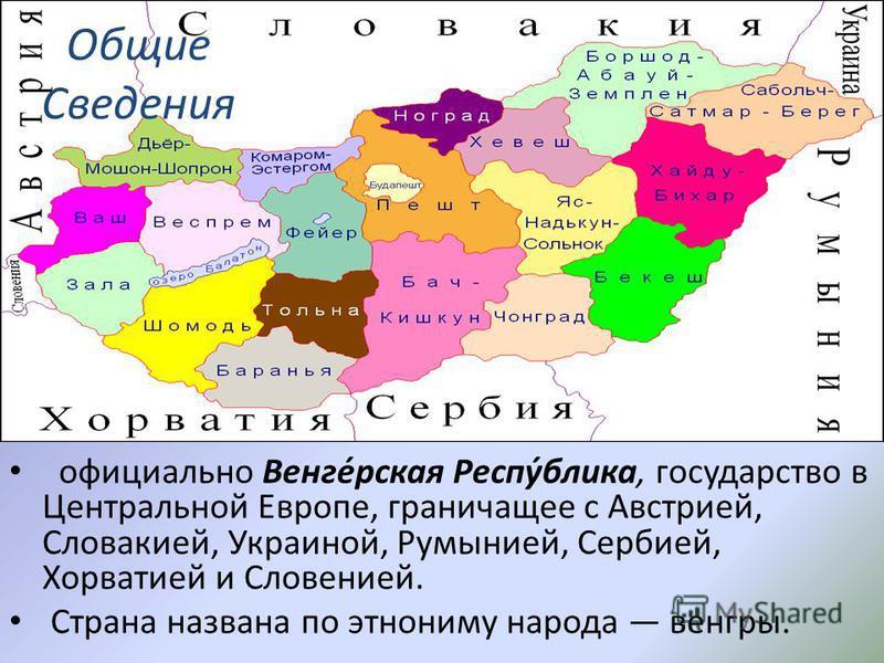 Общие Сведения официально Венге́русская Респу́блика, государство в Центральной Европе, граничащее с Австрией, Словакией, Украиной, Румынией, Сербией, Хорватией и Словенией. Страна названа по этнониму народа венгры.