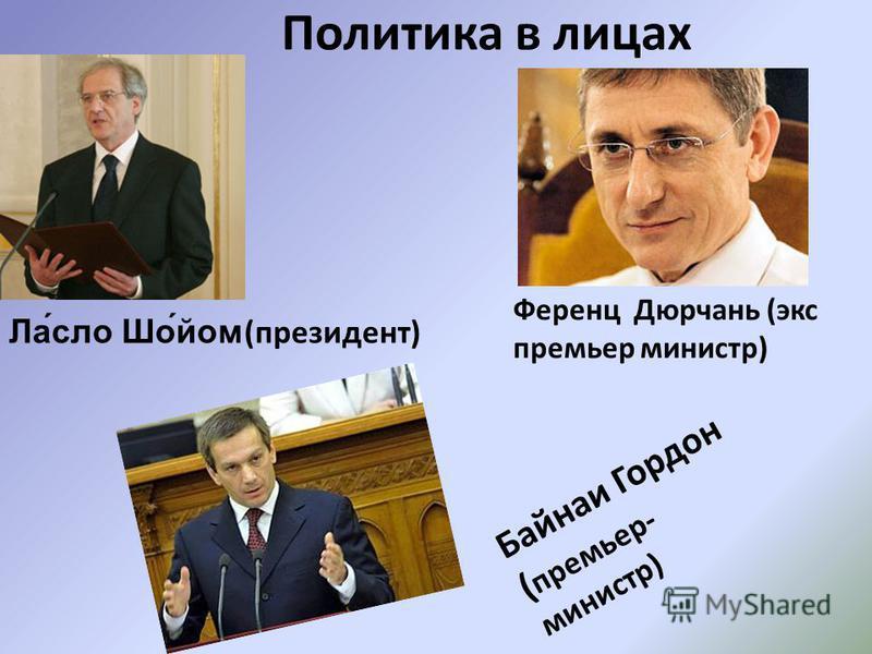 Политика в лицах \ Байнаи Гордон ( премьер- министр) Ла́слов Шо́мой (президент) Ференц Дюрчань (экс премьер министр)