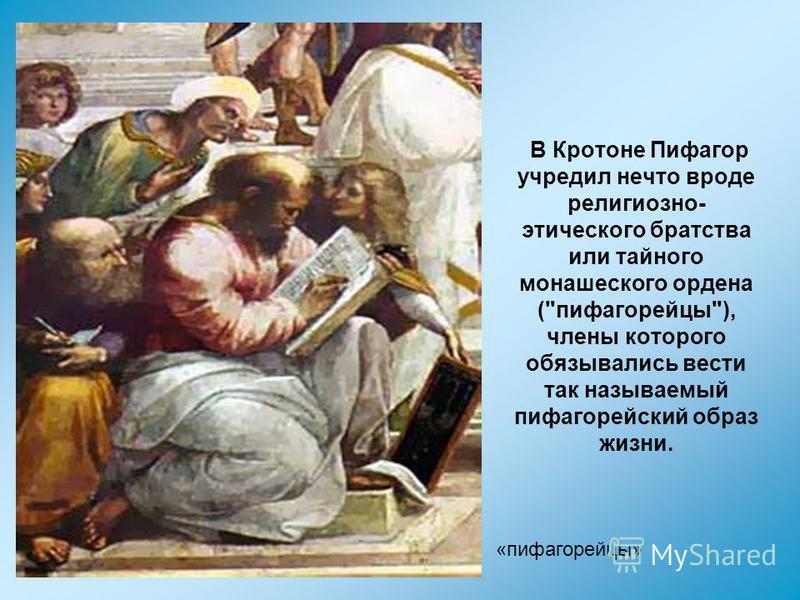 В Кротоне Пифагор учредил нечто вроде религиозно- этического братства или тайного монашеского ордена (пифагорейцы), члены которого обязывались вести так называемый пифагорейский образ жизни. « «пифагорейцы»