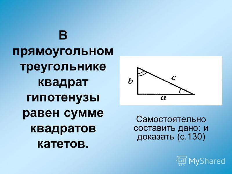 В прямоугольном треугольнике квадрат гипотенузы равен сумме квадратов катетов. Самостоятельно составить дано: и доказать (с.130)