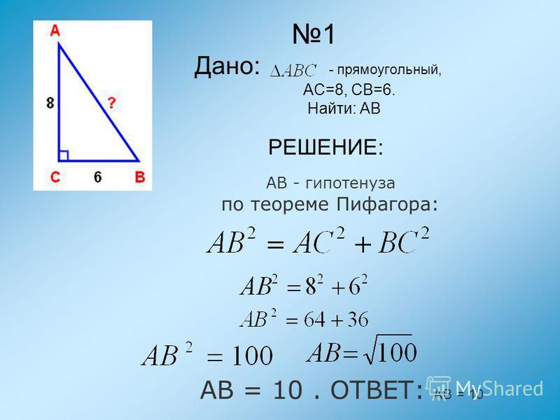 РЕШЕНИЕ: АВ - гипотенуза по теореме Пифагора: АВ = 10. ОТВЕТ: АВ = 10 1 Дано: - прямоугольный, АС=8, СВ=6. Найти: АВ