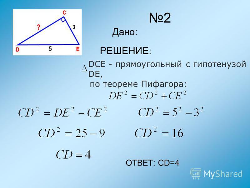 2 Дано: РЕШЕНИЕ : DCE - прямоугольный с гипотенузой DE, по теореме Пифагора: ОТВЕТ: CD=4