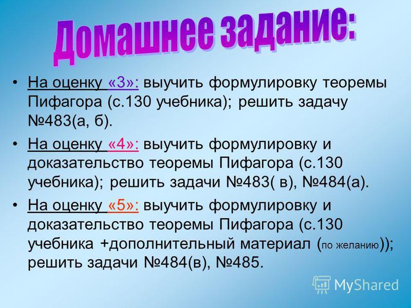 На оценку «3»: выучить формулировку теоремы Пифагора (с.130 учебника); решить задачу 483(а, б). На оценку «4»: выучить формулировку и доказательство теоремы Пифагора (с.130 учебника); решить задачи 483( в), 484(а). На оценку «5»: выучить формулировку