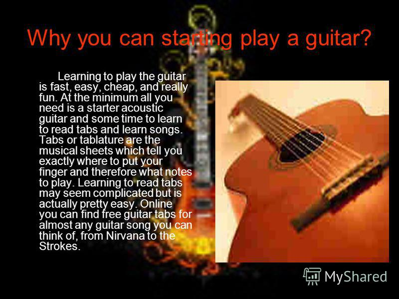 Why you can starting play a guitar? Learning to play the guitar is fast, easy, cheap, and really fun. At the minimum all you need is a starter acoustic guitar and some time to learn to read tabs and learn songs. Tabs or tablature are the musical shee