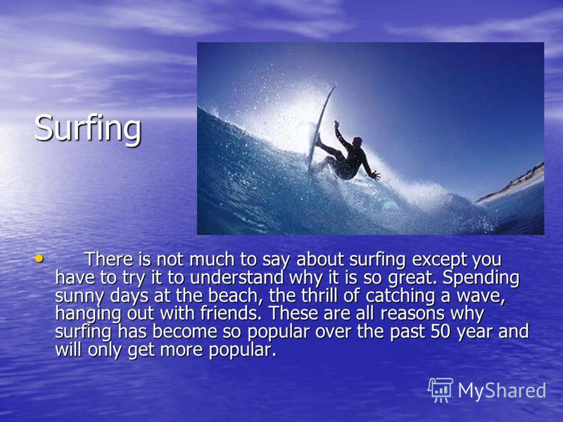Surfing There is not much to say about surfing except you have to try it to understand why it is so great. Spending sunny days at the beach, the thrill of catching a wave, hanging out with friends. These are all reasons why surfing has become so popu
