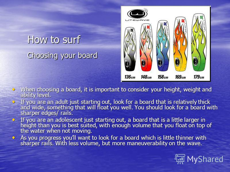 How to surf Choosing your board When choosing a board, it is important to consider your height, weight and ability level. When choosing a board, it is important to consider your height, weight and ability level. If you are an adult just starting out,