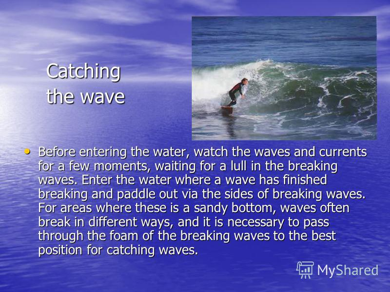 Catching the wave Before entering the water, watch the waves and currents for a few moments, waiting for a lull in the breaking waves. Enter the water where a wave has finished breaking and paddle out via the sides of breaking waves. For areas where