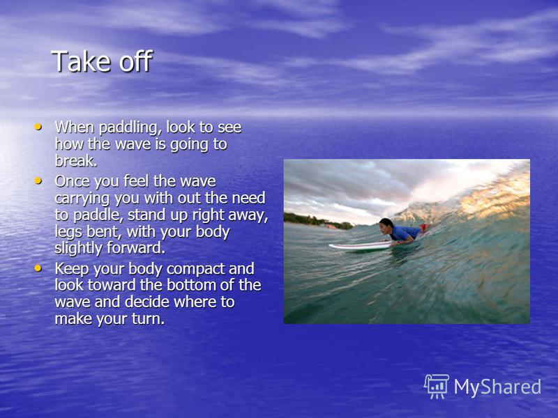 Take off Take off When paddling, look to see how the wave is going to break. When paddling, look to see how the wave is going to break. Once you feel the wave carrying you with out the need to paddle, stand up right away, legs bent, with your body sl