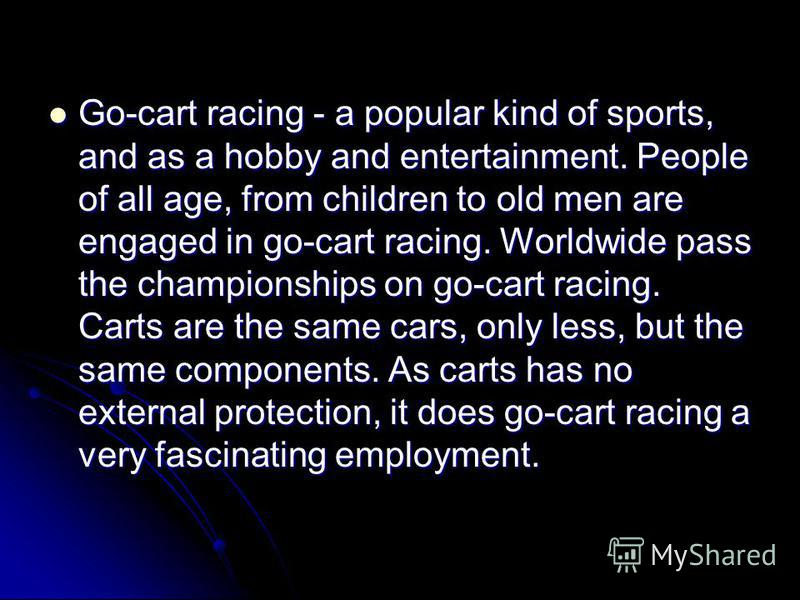 Go-cart racing - a popular kind of sports, and as a hobby and entertainment. People of all age, from children to old men are engaged in go-cart racing. Worldwide pass the championships on go-cart racing. Carts are the same cars, only less, but the sa