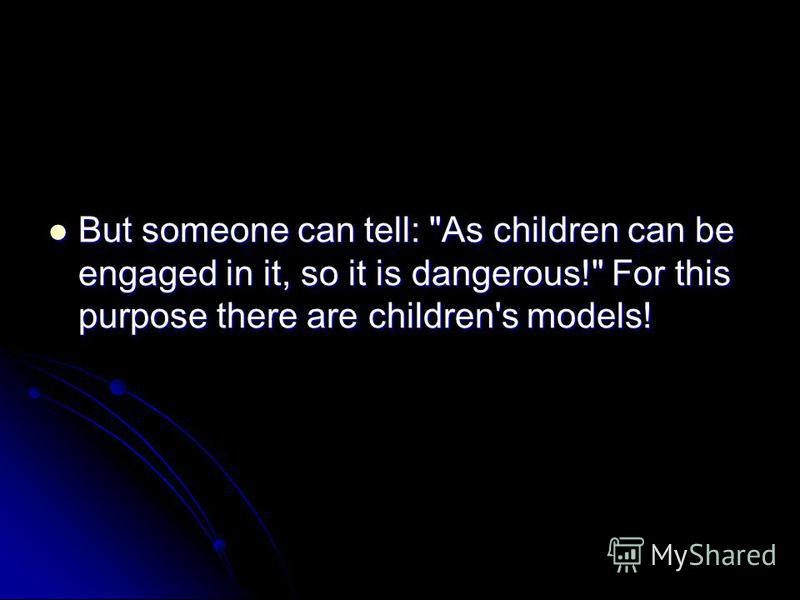 But someone can tell: As children can be engaged in it, so it is dangerous! For this purpose there are children's models! But someone can tell: As children can be engaged in it, so it is dangerous! For this purpose there are children's models!
