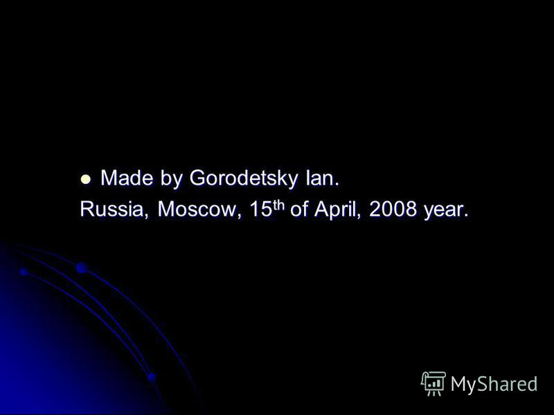 Made by Gorodetsky Ian. Made by Gorodetsky Ian. Russia, Moscow, 15 th of April, 2008 year.