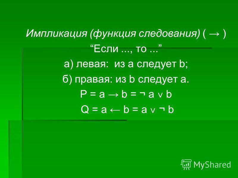 Импликация (функция следования) ( ) Если..., то... а) левая: из а следует b; б) правая: из b следует а. Р = a b = ¬ a ˅ b Q = а b = а ˅ ¬ b