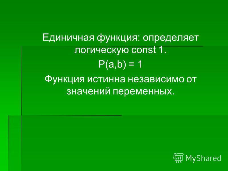 Единичная функция: определяет логическую const 1. P(a,b) = 1 Функция истинна независимо от значений переменных.