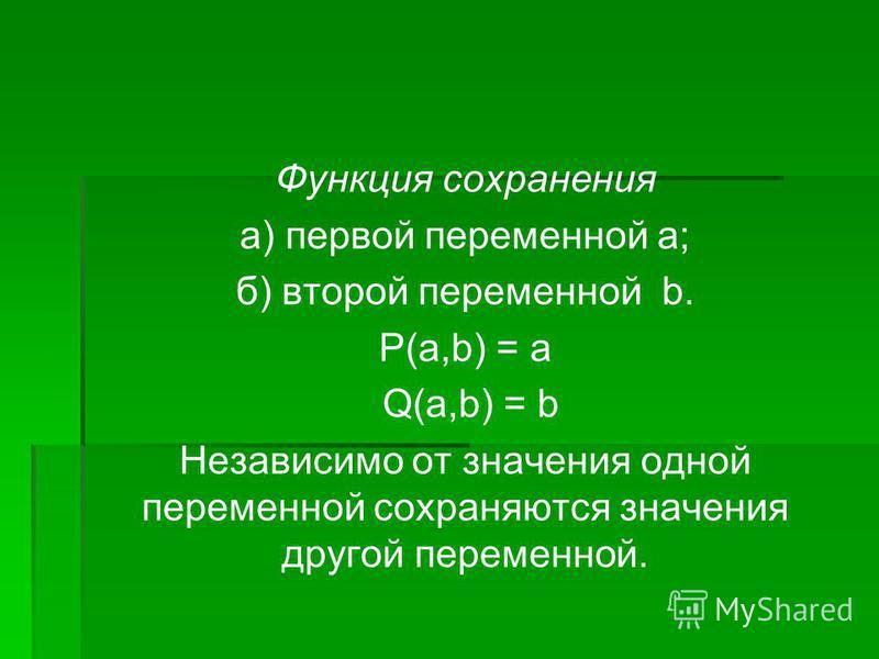 Функция сохранения а) первой переменной а; б) второй переменной b. P(a,b) = а Q(a,b) = b Независимо от значения одной переменной сохраняются значения другой переменной.