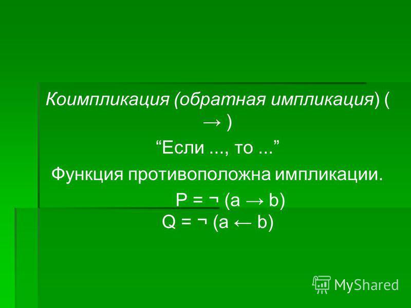Коимпликация (обратная импликация) ( ) Если..., то... Функция противоположна импликации. Р = ¬ (a b) Q = ¬ (а b)