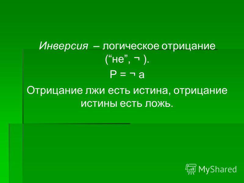 Инверсия – логическое отрицание (не, ¬ ). Р = ¬ а Отрицание лжи есть истина, отрицание истины есть ложь.