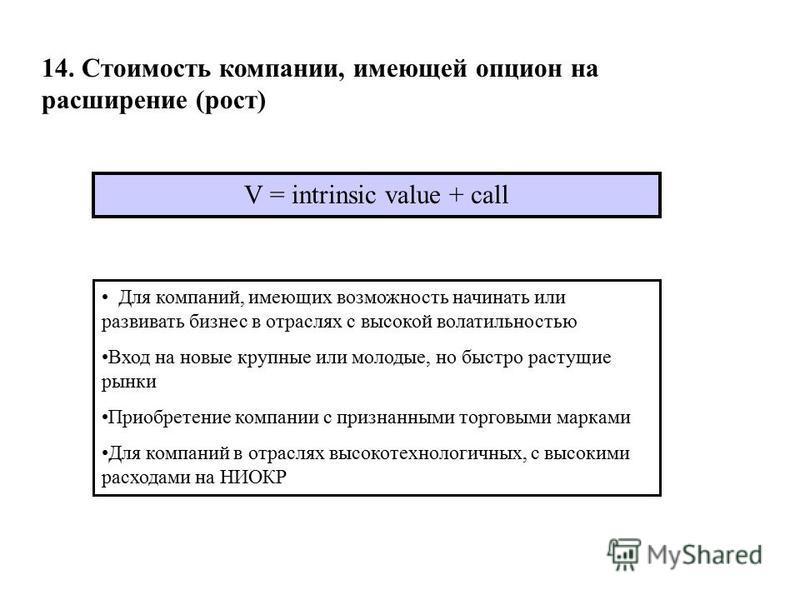 14. Стоимость компаниии, имеющей опцион на расширение (рост) V = intrinsic value + call Для компаниий, имеющих возможность начинать или развивать бизнес в отраслях с высокой волатильностью Вход на новые крупные или молодые, но быстро растущие рынки П