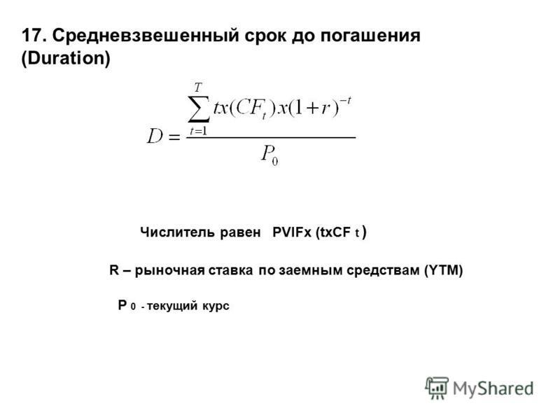 17. Средневзвешенный срок до погашения (Duration) Числитель равен PVIFx (txCF t ) R – рыночная ставка по заемным средствам (YTM) P 0 - текущий курс
