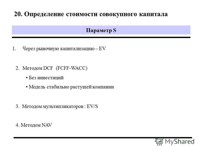 20. Определение стоимости совокупного капитала Параметр S 1. Через рыночную капитализацию – EV 2. Методом DCF (FCFF-WACC) Без инвестиций Модель стабильно растущей компаниии 4. Методом NAV 3. Методом мультипликаторов : EV/S