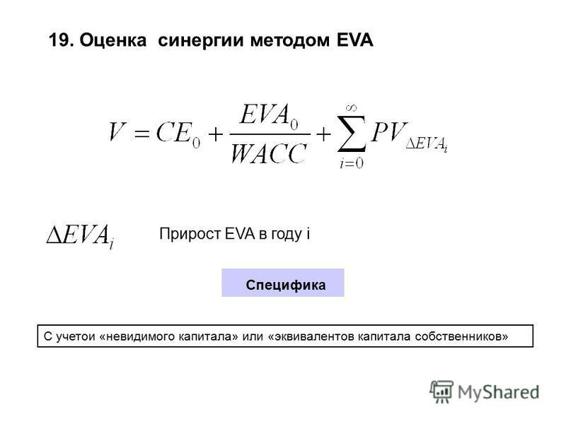 19. Оценка синергии методом EVA Прирост EVA в году i Специфика С учетои «невидимого капитала» или «эквивалентов капитала собственников»