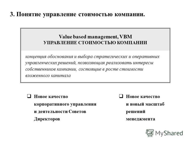 3. Понятие управление стоимостью компаниии. Value based management, VBM УПРАВЛЕНИЕ СТОИМОСТЬЮ КОМПАНИИ концепция обоснования и выбора стратегических и оперативных управленческих решений, позволяющая реализовать интересы собственников компаниии, состо