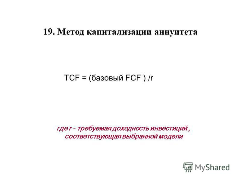 19. Метод капитализации аннуитета TCF = (базовый FCF ) /r где r - требуемая доходность инвестиций, соответствующая выбранной модели