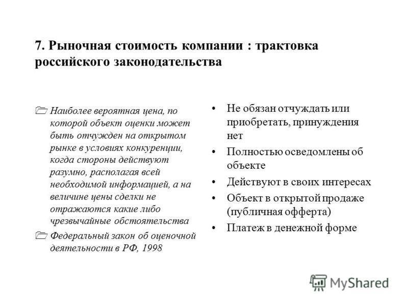 7. Рыночная стоимость компаниии : трактовка российского законодательства Наиболее вероятная цена, по которой объект оценки может быть отчужден на открытом рынке в условиях конкуренции, когда стороны действуют разумно, располагая всей необходимой инфо