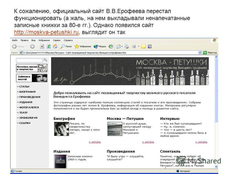 К сожалению, официальный сайт В.В.Ерофеева перестал функционировать (а жаль, на нем выкладывали ненапечатанные записные книжки за 80-е гг.). Однако появился сайт http://moskva-petushki.ru, выглядит он так http://moskva-petushki.ru