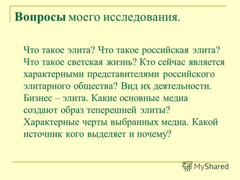 Вопросы моего исследования. Что такое элита? Что такое российская элита? Что такое светская жизнь? Кто сейчас является характерными представителями российского элитарного общества? Вид их деятельности. Бизнес – элита. Какие основные медиа создают обр
