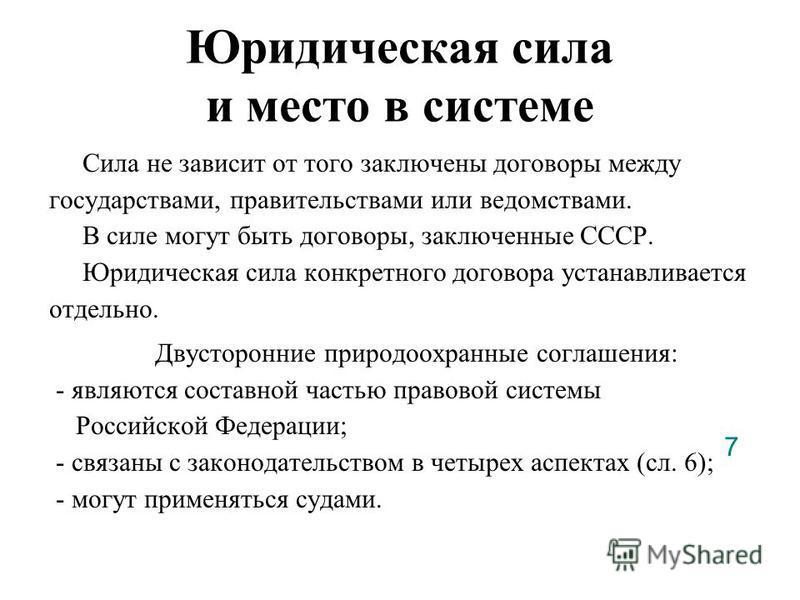 Юридическая сила и место в системе Сила не зависит от того заключены договоры между государствами, правительствами или ведомствами. В силе могут быть договоры, заключенные СССР. Юридическая сила конкретного договора устанавливается отдельно. Двусторо