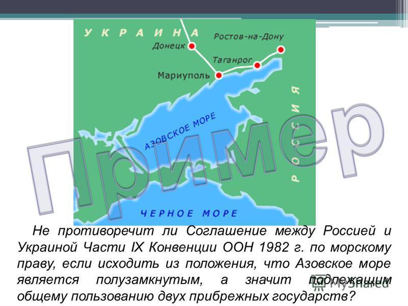 Не противоречит ли Соглашение между Россией и Украиной Части IX Конвенции ООН 1982 г. по морскому праву, если исходить из положения, что Азовское море является полузамкнутым, а значит подлежащим общему пользованию двух прибрежных государств?