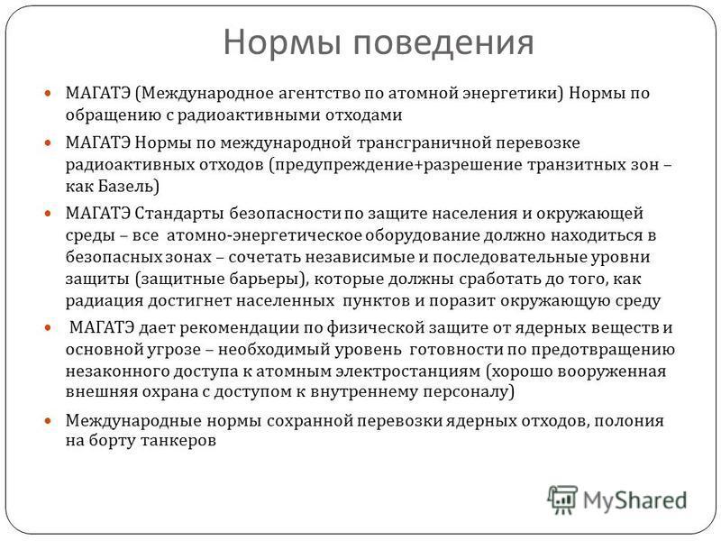 Нормы поведения МАГАТЭ ( Международное агентство по атомной энергетики ) Нормы по обращению с радиоактивными отходами МАГАТЭ Нормы по международной трансграничной перевозке радиоактивных отходов ( предупреждение + разрешение транзитных зон – как Базе