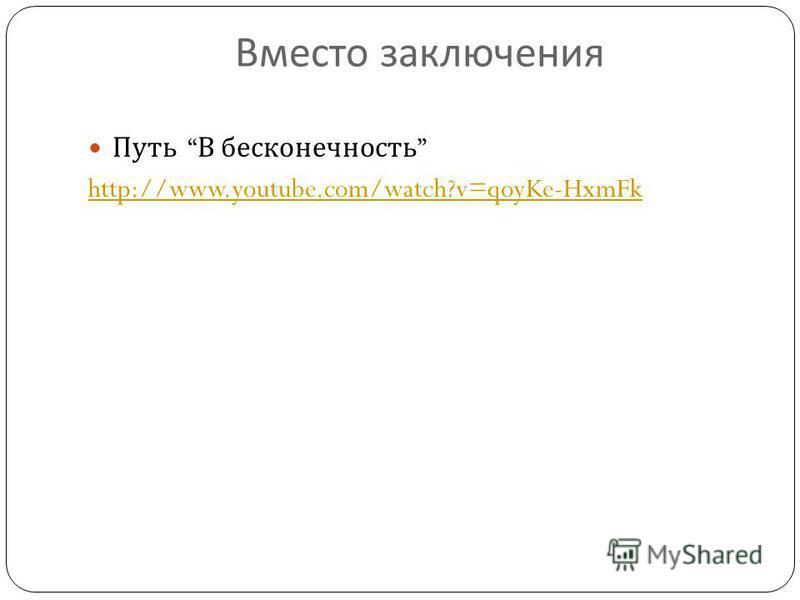 Вместо заключения Путь В бесконечность http://www.youtube.com/watch?v=qoyKe-HxmFk