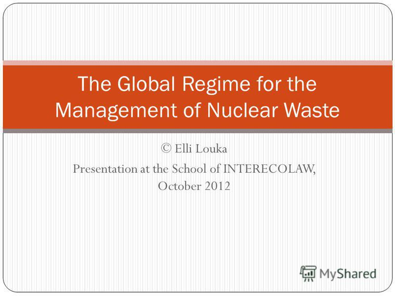 © Elli Louka Presentation at the School of INTERECOLAW, October 2012 The Global Regime for the Management of Nuclear Waste