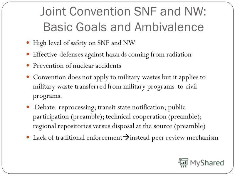 Joint Convention SNF and NW: Basic Goals and Ambivalence High level of safety on SNF and NW Effective defenses against hazards coming from radiation Prevention of nuclear accidents Convention does not apply to military wastes but it applies to milita