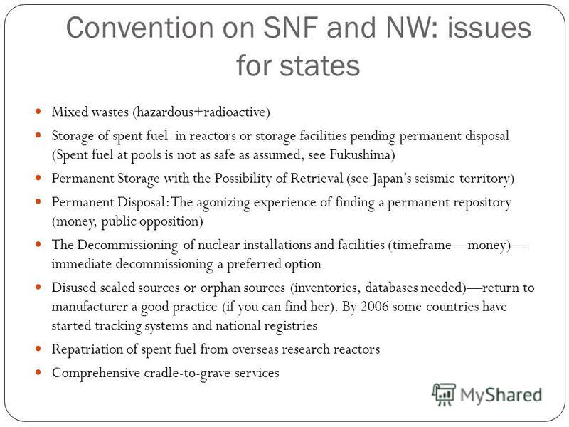 Convention on SNF and NW: issues for states Mixed wastes (hazardous+radioactive) Storage of spent fuel in reactors or storage facilities pending permanent disposal (Spent fuel at pools is not as safe as assumed, see Fukushima) Permanent Storage with