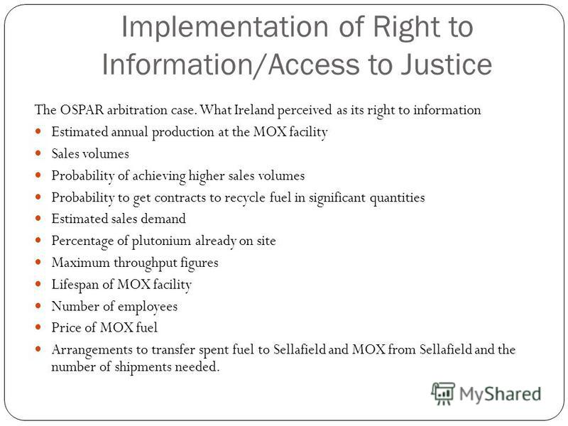 Implementation of Right to Information/Access to Justice The OSPAR arbitration case. What Ireland perceived as its right to information Estimated annual production at the MOX facility Sales volumes Probability of achieving higher sales volumes Probab